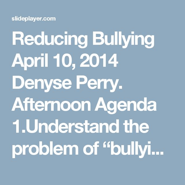 "Reducing Bullying April 10, 2014 Denyse Perry. Afternoon Agenda 1.Understand the problem of ""bullying""  Look at the broader system in which aggressive. -  ppt download"