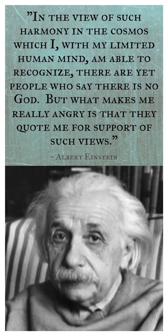 "Einstein was NOT an atheist nor a Christian. He did believe in the existence of God. He said, ""In the view of such harmony in the cosmos which I, with my limited human mind, am able to recognize, there are yet people who say there is no God. But what makes me really angry is that they quote me for support of such views."""