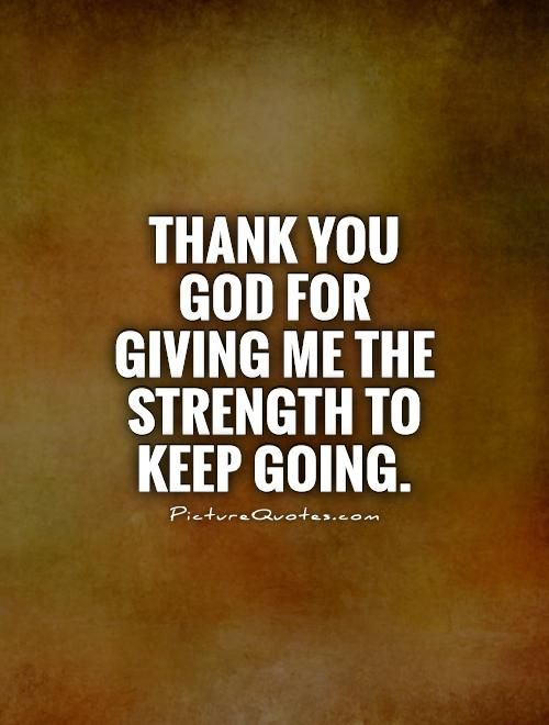 Thank you God for giving me the strength to keep going. Picture Quotes.