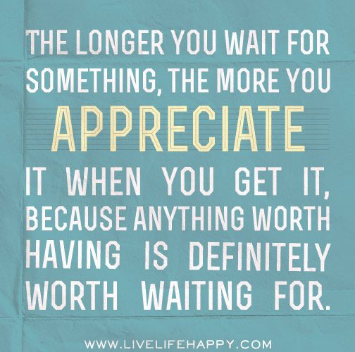 The longer you wait for something, the more you appreciate it when you get it, because anything worth having is definitely worth waiting for.
