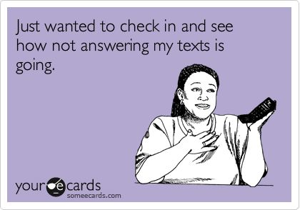 I'm that friend I call say ohh so how's not responding to my text messages going for you I'm a stage 5 Hahahah! ;)