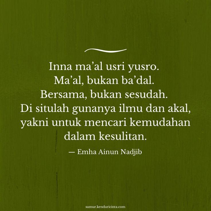 """""""Inna ma'al usri yusro. Ma'al, bukan ba'dal. Bersama, bukan sesudah. Di situlah gunanya ilmu dan akal, yakni mencari kemudahan dalam kesulitan."""" -Emha Ainun Nadjib"""