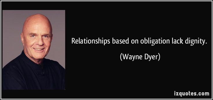 Relationships based on obligation lack dignity. (Wayne Dyer) #quotes #quote #quotations #WayneDyer