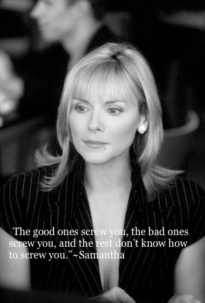 The good ones screw you, the bad ones screw you, and the rest don't know how to screw you. Got to love Samantha