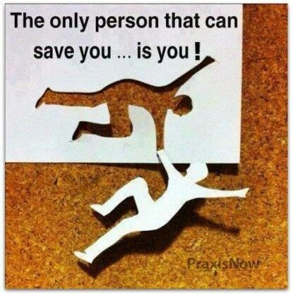 Other people can HELP you, but only you can SAVE yourself