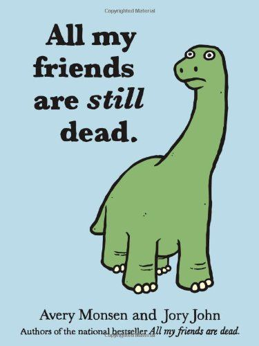 All My Friends Are Still Dead by Avery Monsen & Jory John