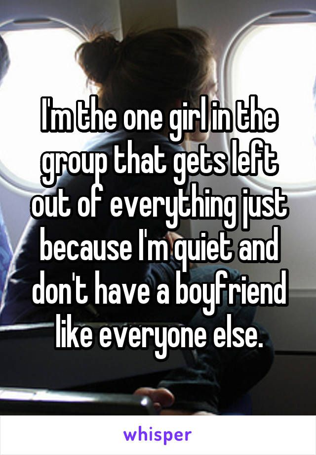 I'm the one girl in the group that gets left out of everything just because I'm quiet and don't have a boyfriend like everyone else.