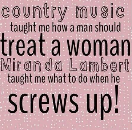 Country music taught ME how a man should treat a woman. Miranda Lambert taught me what to do when HE screws up!