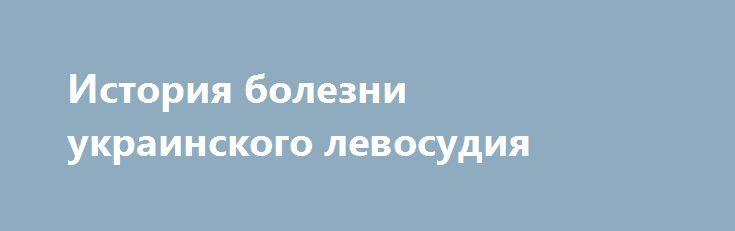 История болезни украинского левосудия http://rusdozor.ru/2016/06/07/istoriya-bolezni-ukrainskogo-levosudiya/  Они выходили, выходят и будут выходить