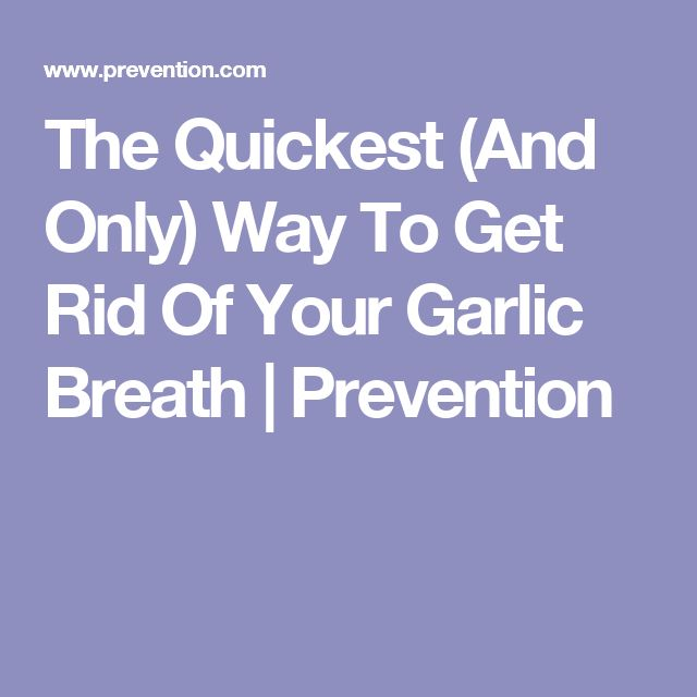 The Quickest (And Only) Way To Get Rid Of Your Garlic Breath | Prevention