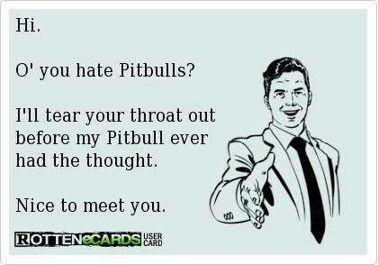 Damn straight. I will tear your heart out if you even look at my pits in a negative way. Proud pitbull momma!