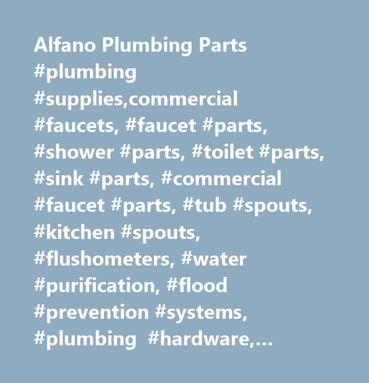 Alfano Plumbing Parts #plumbing #supplies,commercial #faucets, #faucet #parts, #shower #parts, #toilet #parts, #sink #parts, #commercial #faucet #parts, #tub #spouts, #kitchen #spouts, #flushometers, #water #purification, #flood #prevention #systems, #plumbing #hardware, #plumbing #tools, #plumbing #parts, #plumbing #repair #parts, #plumbing #replacement #parts, #filters, #pre-filters…