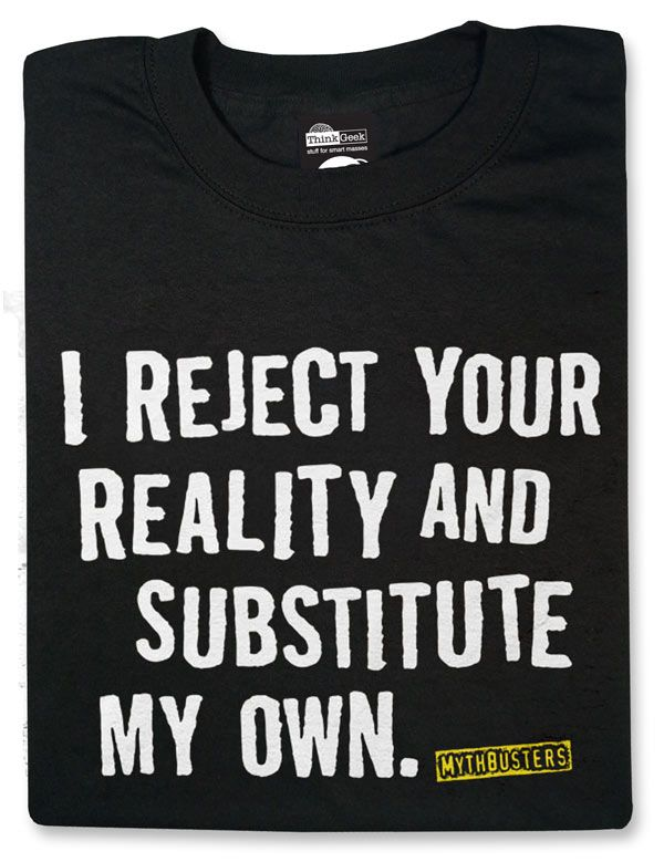 ThinkGeek :: MythBusters' Gear - I Reject Your Reality and Substitute My Own