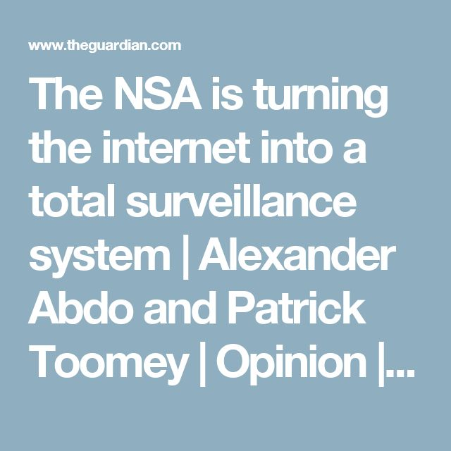The NSA is turning the internet into a total surveillance system | Alexander Abdo and Patrick Toomey | Opinion | The Guardian