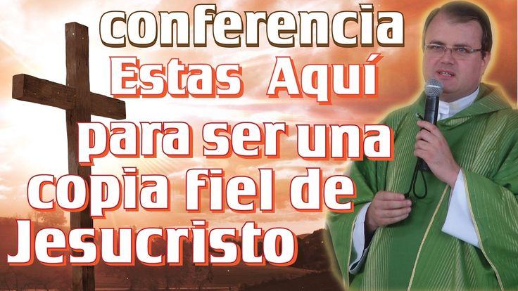 """Conferencia """"Estas aquí para ser una copia fiel de Jesucristo"""" Por Padr..."""