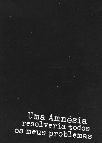 Uma amnésia resolveria todos os meus problemas.