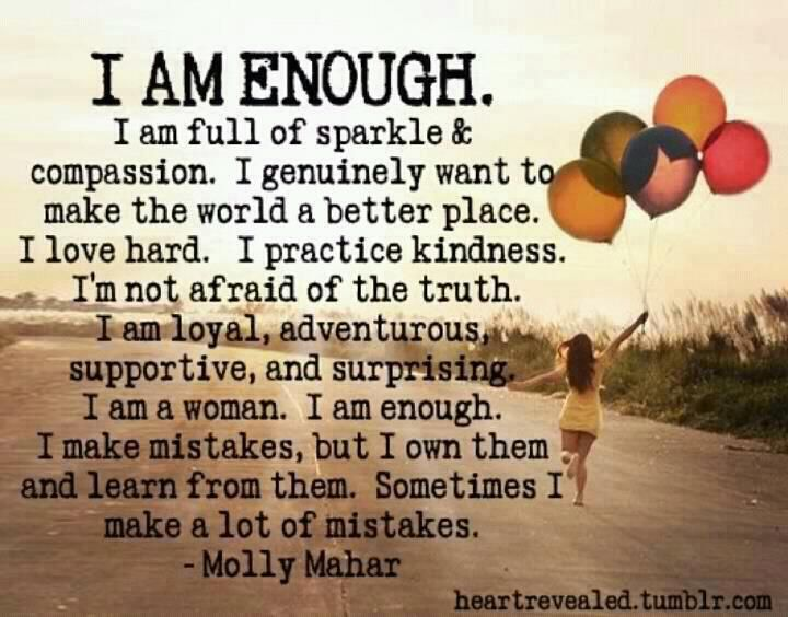 i am enough the way i am...I can quit searching for ways to be more acceptable. I am acceptable. No one is like me. I am unique. And that is good. i am enough. Just me.