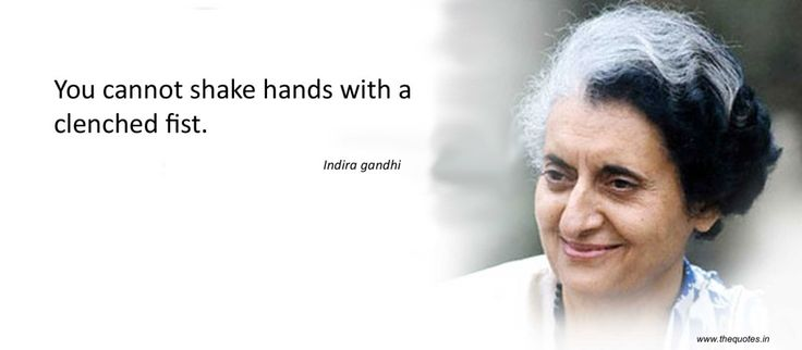You cannot shake hands with a clenched fist.- Indira Gandhi