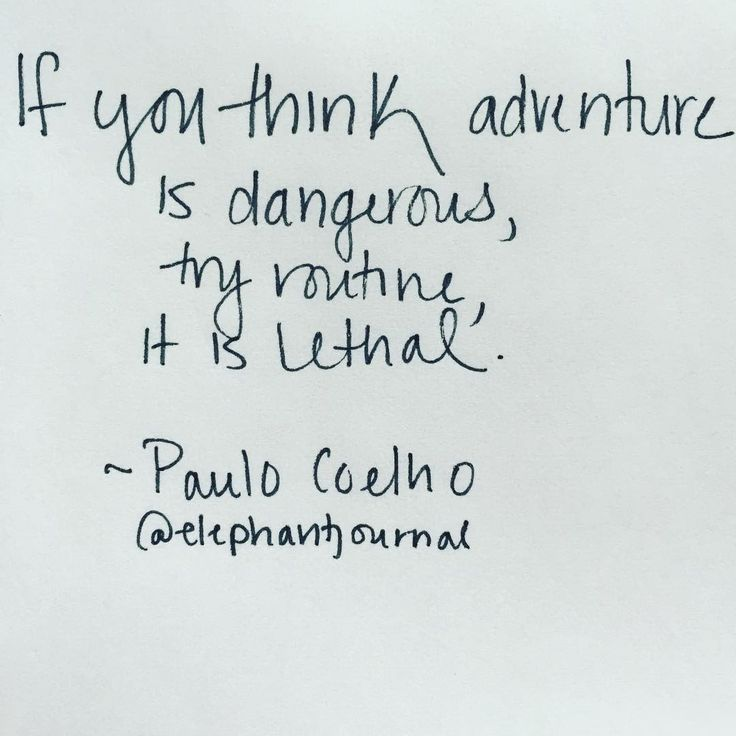 """If you think adventure is dangerous, try routine, it is lethal."" ~ Paulo Coelho {via elephant journal on Instagram}"