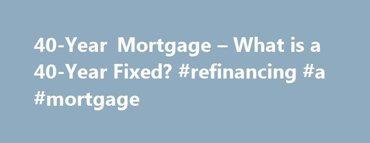 40-Year Mortgage – What is a 40-Year Fixed? #refinancing #a #mortgage http://mortgage.nef2.com/40-year-mortgage-what-is-a-40-year-fixed-refinancing-a-mortgage/  #40 year mortgage # What Is a 40-Year Fixed Mortgage? What Is a 40-Year Fixed Mortgage? What is a 40-Year Fixed Mortgage? Similar to the common 30-year fixed mortgage loan. a 40-year fixed loan allows you to amortize the loan an additional 10 years so that you are paying off your loan over a 40-year  Read More