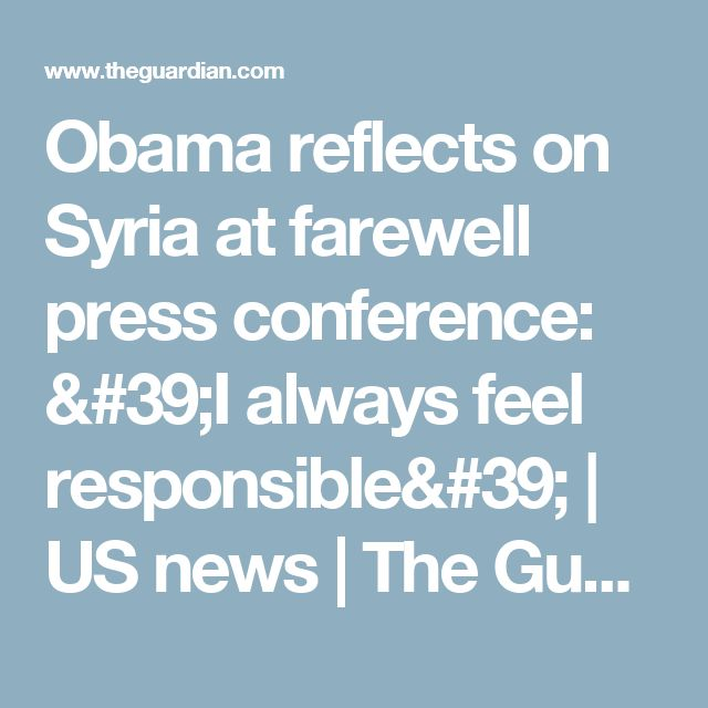 Obama reflects on Syria at farewell press conference: 'I always feel responsible' | US news | The Guardian