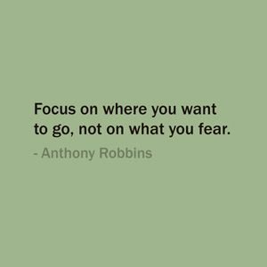 Quote Of The Day: September 19, 2013 - Focus on where you want to go, not on what you fear. — Anthony Robbins #quote