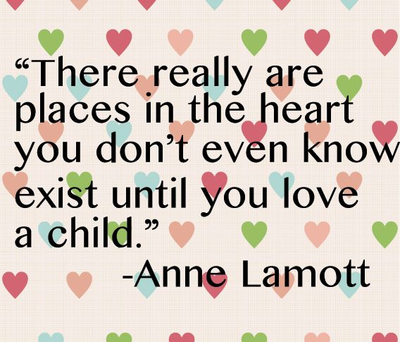 """There really are places in the heart you don't even know exist until you love a child."" --Anne Lamott"