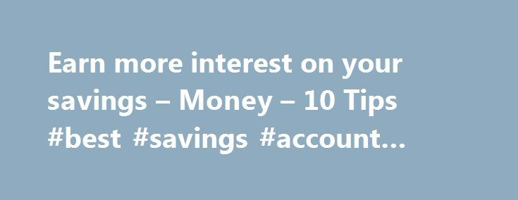 Earn more interest on your savings – Money – 10 Tips #best #savings #account #for #interest http://savings.nef2.com/earn-more-interest-on-your-savings-money-10-tips-best-savings-account-for-interest/  Earn more interest on the money you save Are you tired of the sad little yields you've been getting from your savings account? Many traditional savings accounts offer low annual percentage yields in the 0.2 percent to 0.5 percent range, and traditional money market savings accounts tend to be…