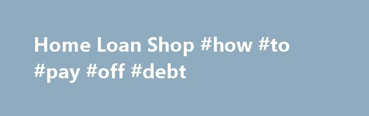 Home Loan Shop #how #to #pay #off #debt http://loan-credit.nef2.com/home-loan-shop-how-to-pay-off-debt/  #loan shop # Welcome to The HomeLoanShop Mortgage Brokers are now the number one choice for people seeking a home loan or refinancing their existing mortgage loan. Whether you are seeking to purchase real estate, find a home improvement loan, wanting to refinance your home loan or investment property loan, The Home Loan Shop in Tasmania can assist you in the following ways: Provide…
