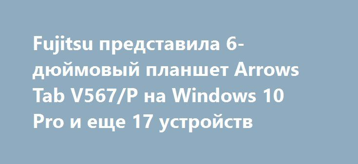 Fujitsu представила 6-дюймовый планшет Arrows Tab V567/P на Windows 10 Pro и еще 17 устройств http://ilenta.com/news/tablet/news_14571.html  Компания Fujitsu выпустила целый ряд новых устройств, работающих на Windows 10, для своих бизнес-клиентов. На самом деле, компания представила целых 18 новых Windows 10 устройств для своих корпоративных клиентов. Список  включает в себя 9 ноутбуков, 4 планшета, один настольный ПК, а также четыре рабочих станций. ***