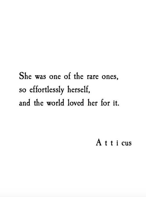 She was one of the rare ones, so effortlessly herself, and the world loved her for it. -Atticus