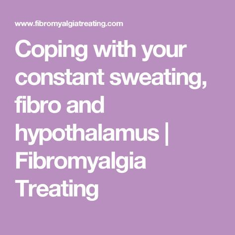 Coping with your constant sweating, fibro and hypothalamus | Fibromyalgia Treating Either melting or so cold, can't feel my fingers, and nothing can keep me warm.