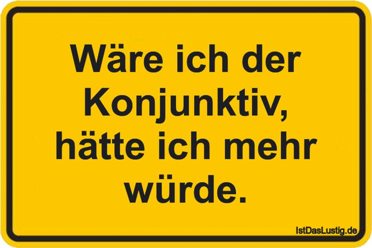 Wäre ich der Konjunktiv, hätte ich mehr würde. ... gefunden auf https://www.istdaslustig.de/spruch/1409 #lustig #sprüche #fun #spass