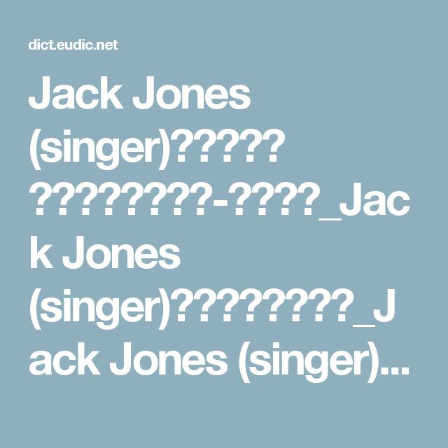 Jack Jones (singer)是什么意思 《欧路词典》英汉-汉英词典_Jack Jones (singer)的中文解释和发音_Jack Jones (singer)的翻译_Jack Jones (singer)怎么读