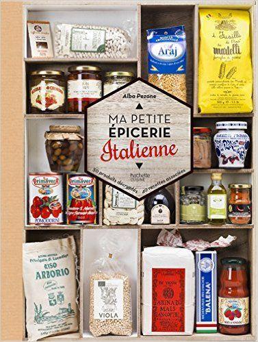 Amazon.fr - Ma petite épicerie italienne: 50 produits décryptés, 40 recettes associées - Alba Pezone - Livres