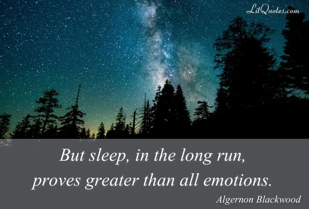 But sleep, in the long run, proves greater than all emotions. ~ The Wendigo by Algernon Blackwood