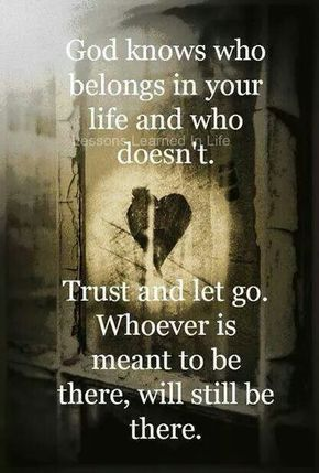 God knows who belongs in your life & who doesn't. Trust & let go. Whoever is meant to be there, will still be there. FB122715
