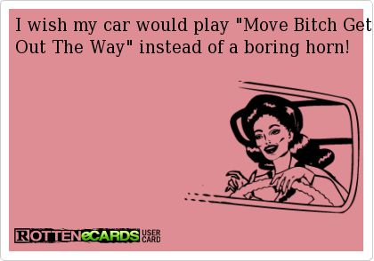 I+wish+my+car+would+play+Move+Bitch+Get+Out+The+Way+instead+of+a+boring+horn!
