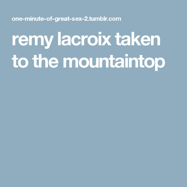 remy lacroix taken to the mountaintop