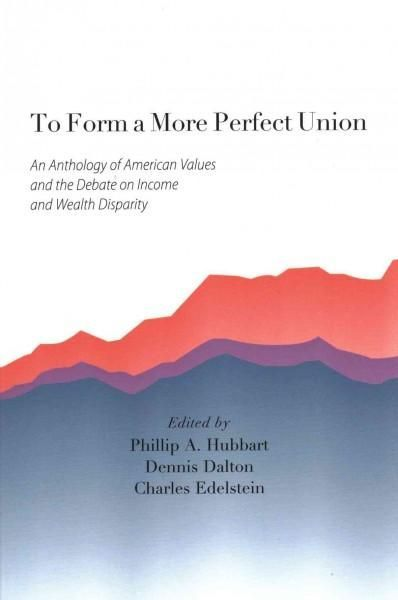 To Form a More Perfect Union: An Anthology of American Values and the Debate on Income and Wealth Disparity