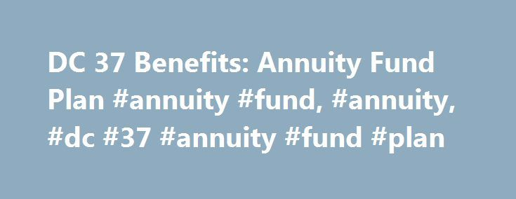 DC 37 Benefits: Annuity Fund Plan #annuity #fund, #annuity, #dc #37 #annuity #fund #plan http://hong-kong.nef2.com/dc-37-benefits-annuity-fund-plan-annuity-fund-annuity-dc-37-annuity-fund-plan/  # The District Council 37 AFSCME Annuity Fund Plan is a defined contribution employees' pension plan. It is funded by Employer contributions made pursuant to collective bargaining agreements between District Council 37 and agencies and subdivisions of the City of New York and other government…