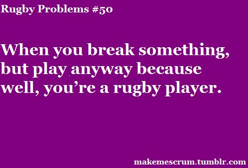 When you break something but play anyways because well, you're a rugby player.