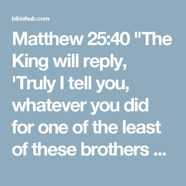 """Matthew 25:40 """"The King will reply, 'Truly I tell you, whatever you did for one of the least of these brothers and sisters of mine, you did for me.'"""