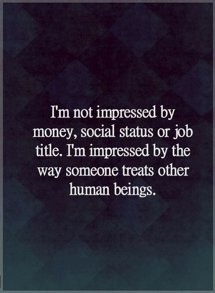 Quotes I am not impressed by money, social status or job title. I am impressed by the way someone treats other human beings.