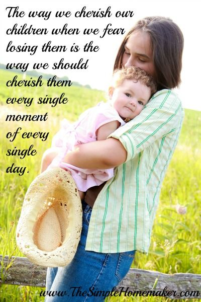 The way we cherish our children when we fear losing them is the way we should cherish them every single moment of every single day. (www.TheSimpleHomemaker.com)