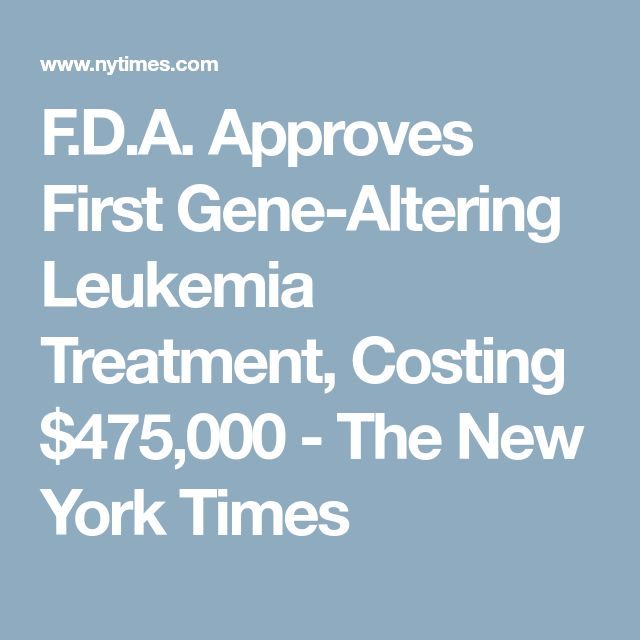 F.D.A. Approves First Gene-Altering Leukemia Treatment, Costing $475,000 - The New York Times