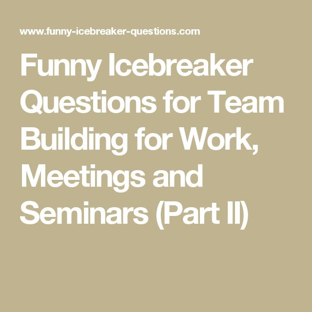 Funny Icebreaker Questions for Team Building for Work, Meetings and Seminars (Part II)