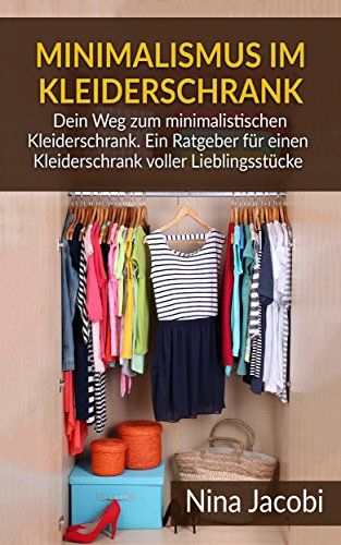 Minimalismus im Kleiderschrank: Dein Weg zum minimalistischen Kleiderschrank. Ein Ratgeber für einen Kleiderschrank voller Lieblingsstücke (Minimalismus, ... Minimalismus trifft Kleidung)