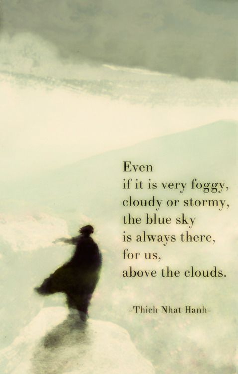 terracemuse:  Even if it is very foggy, cloudy or stormy, the blue sky is always there, for us, above the clouds. (Thich Nhat Hanh)