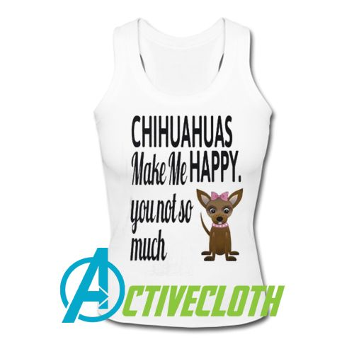 Chihuahua Make Me Happy You Not So Much Tank Top Tank Tops Tops